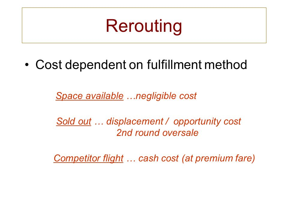 Rerouting Cost dependent on fulfillment method Space available …negligible cost Sold out … displacement / opportunity cost 2nd round oversale Competit