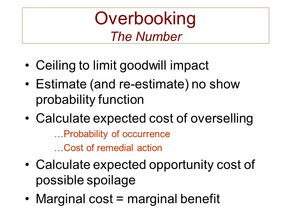 Overbooking The Number Ceiling to limit goodwill impact Estimate (and re-estimate) no show probability function Calculate expected cost of overselling
