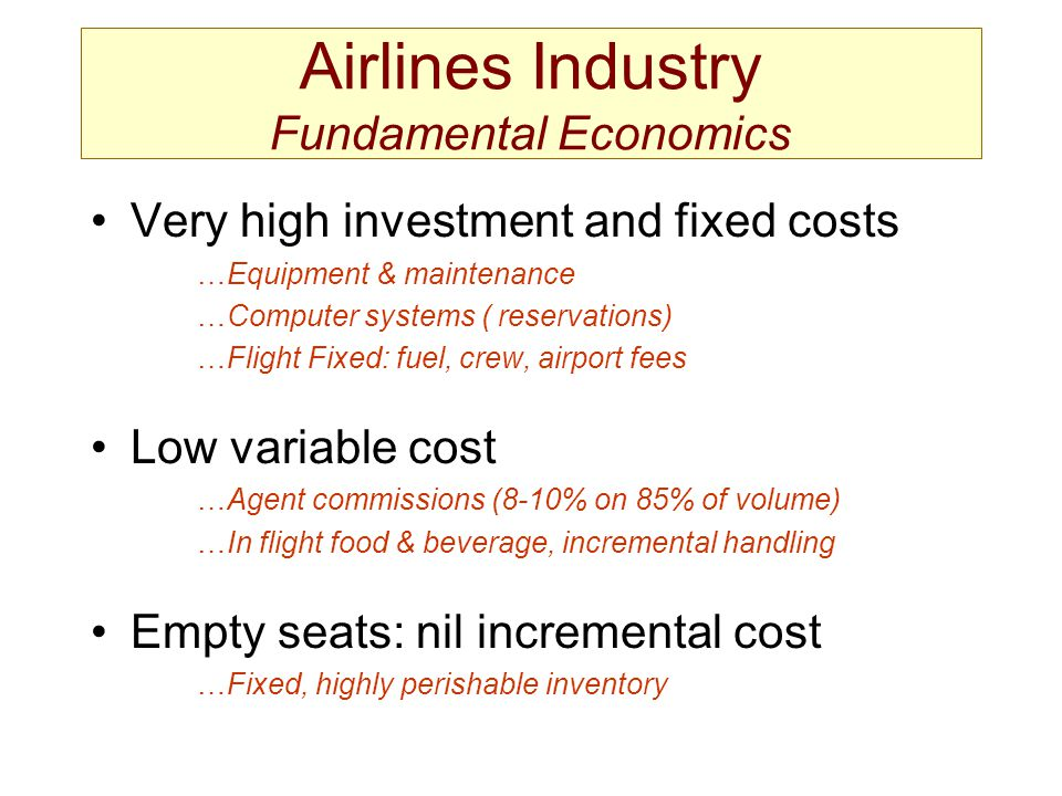 Very high investment and fixed costs …Equipment & maintenance …Computer systems ( reservations) …Flight Fixed: fuel, crew, airport fees Low variable c