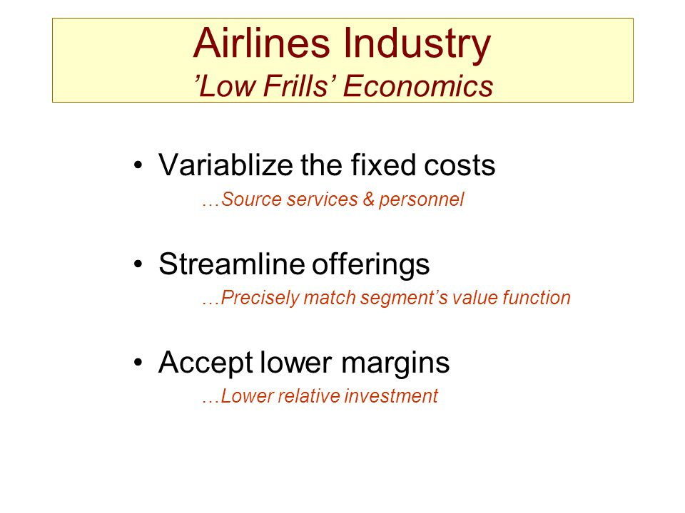 Variablize the fixed costs …Source services & personnel Streamline offerings …Precisely match segments value function Accept lower margins …Lower rela