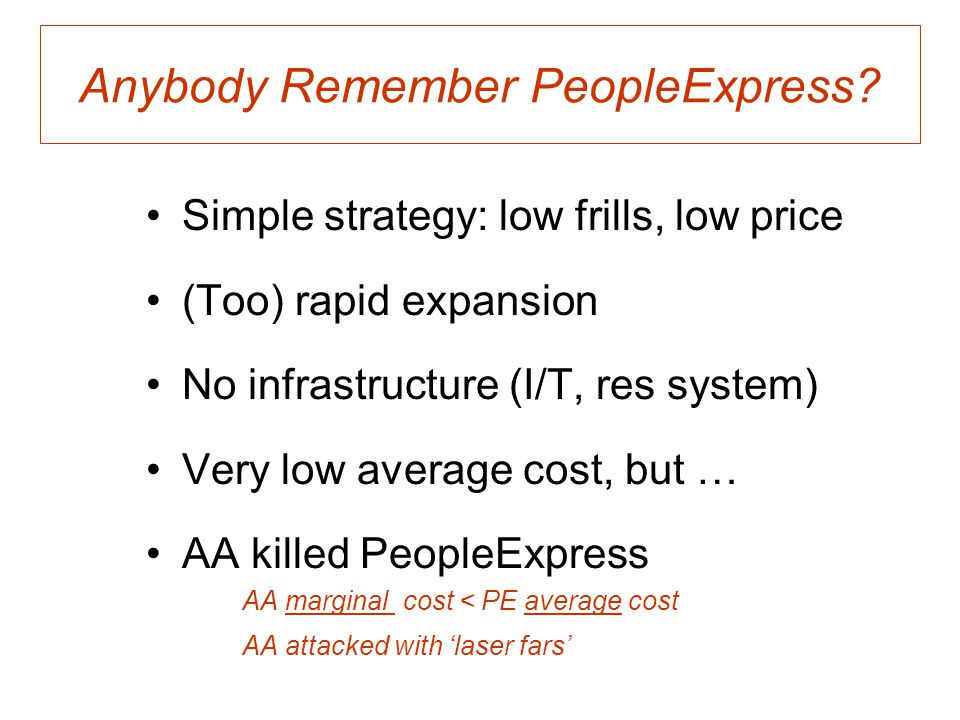 Anybody Remember PeopleExpress? Simple strategy: low frills, low price (Too) rapid expansion No infrastructure (I/T, res system) Very low average cost