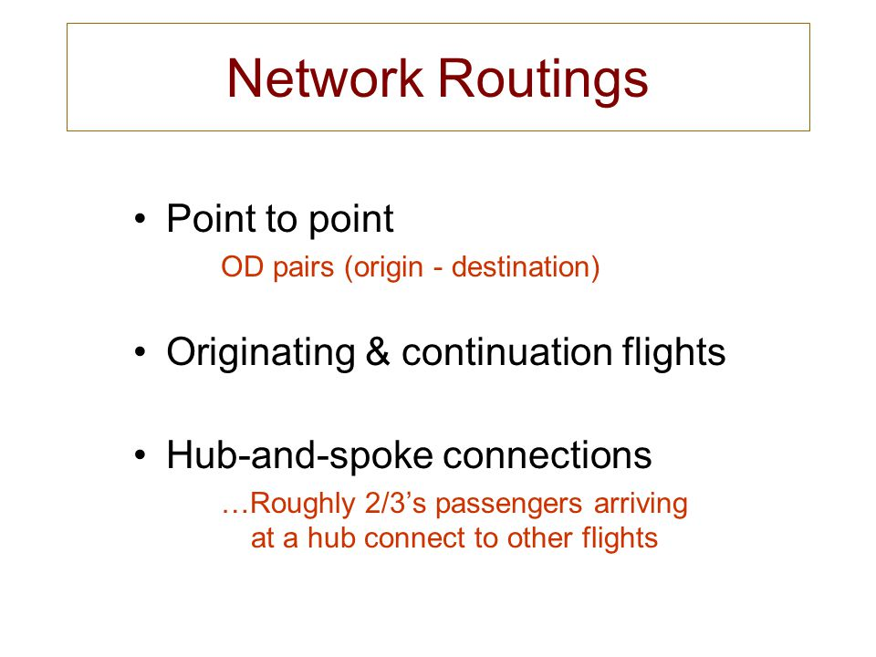Network Routings Point to point OD pairs (origin - destination) Originating & continuation flights Hub-and-spoke connections …Roughly 2/3s passengers arriving at a hub connect to other flights