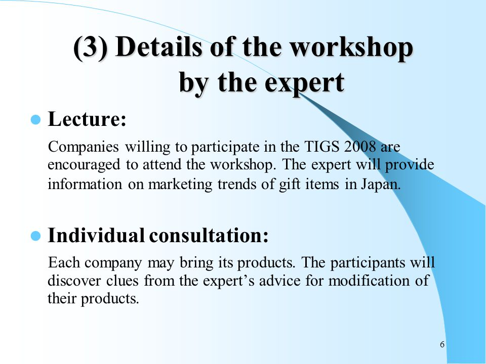 6 (3) Details of the workshop by the expert Lecture: Companies willing to participate in the TIGS 2008 are encouraged to attend the workshop.