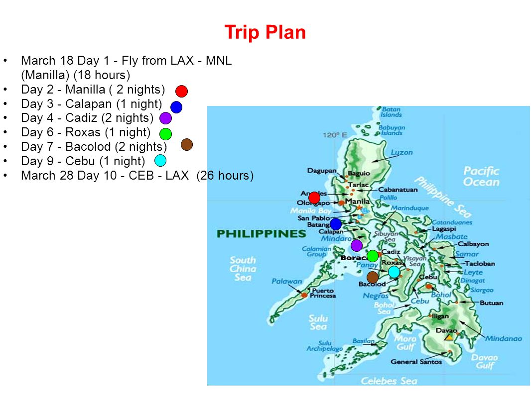 Trip Plan March 18 Day 1 - Fly from LAX - MNL (Manilla) (18 hours) Day 2 - Manilla ( 2 nights) Day 3 - Calapan (1 night) Day 4 - Cadiz (2 nights) Day 6 - Roxas (1 night) Day 7 - Bacolod (2 nights) Day 9 - Cebu (1 night) March 28 Day 10 - CEB - LAX (26 hours)