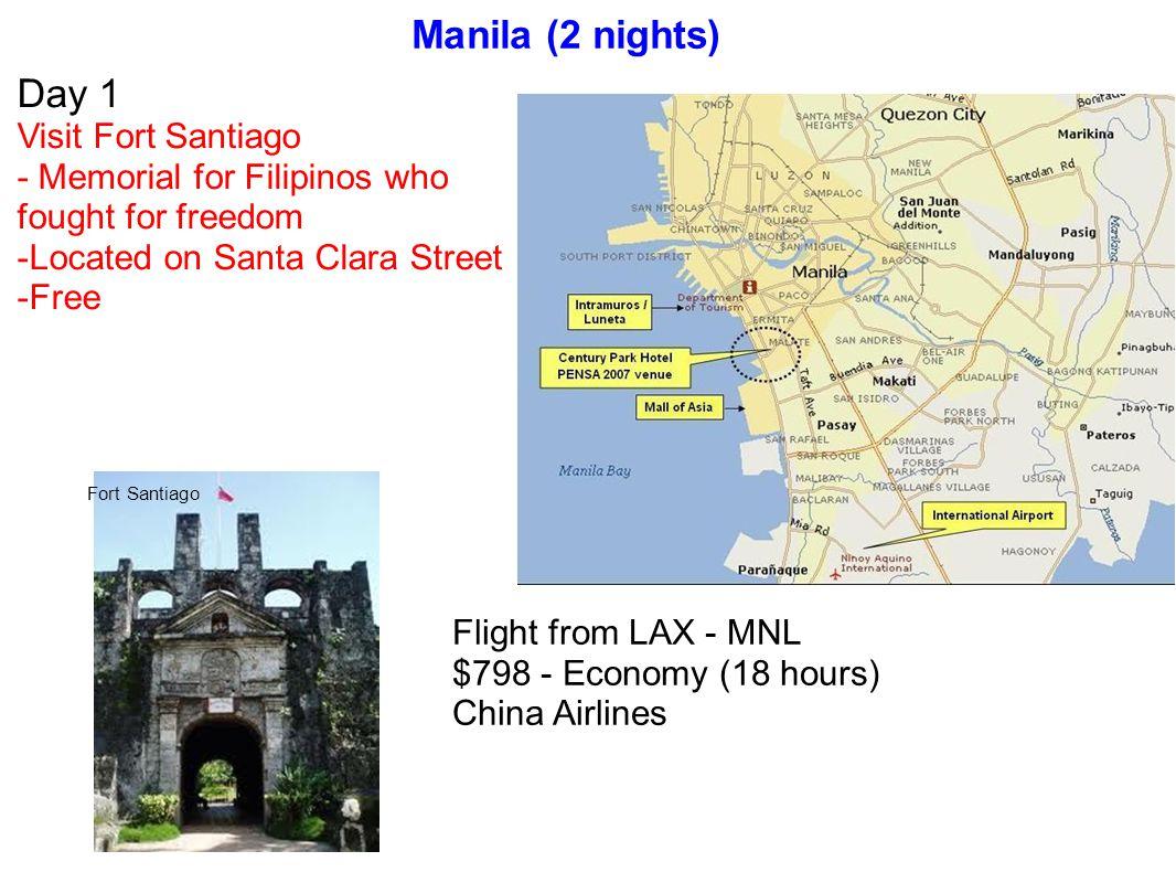 Manila (2 nights) Day 1 Visit Fort Santiago - Memorial for Filipinos who fought for freedom -Located on Santa Clara Street -Free Fort Santiago Flight