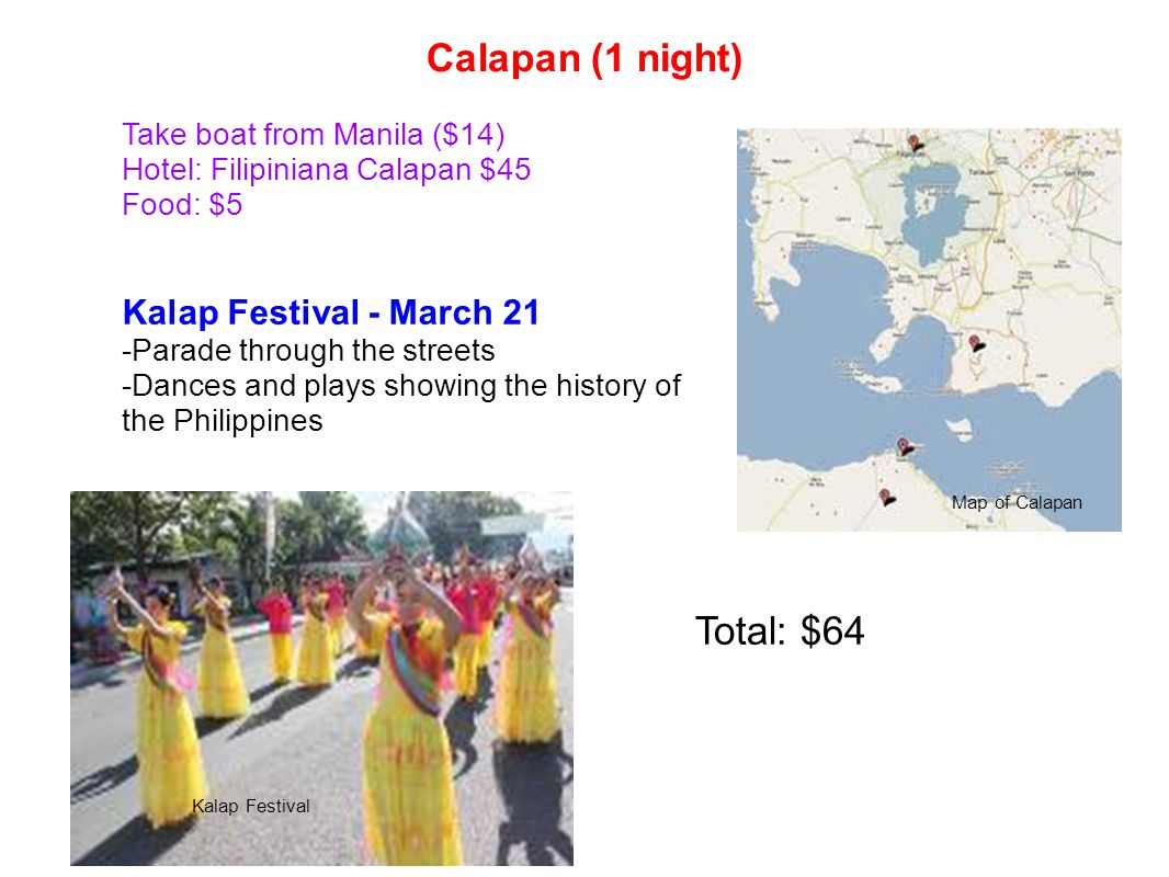 Calapan (1 night) Take boat from Manila ($14) Hotel: Filipiniana Calapan $45 Food: $5 Kalap Festival - March 21 -Parade through the streets -Dances and plays showing the history of the Philippines Total: $64 Kalap Festival Map of Calapan