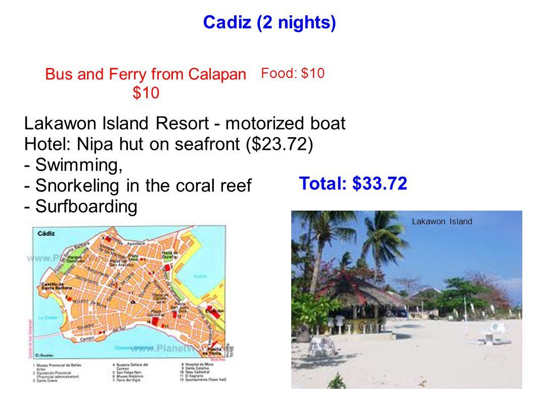 Cadiz (2 nights) Bus and Ferry from Calapan $10 Lakawon Island Resort - motorized boat Hotel: Nipa hut on seafront ($23.72) - Swimming, - Snorkeling i