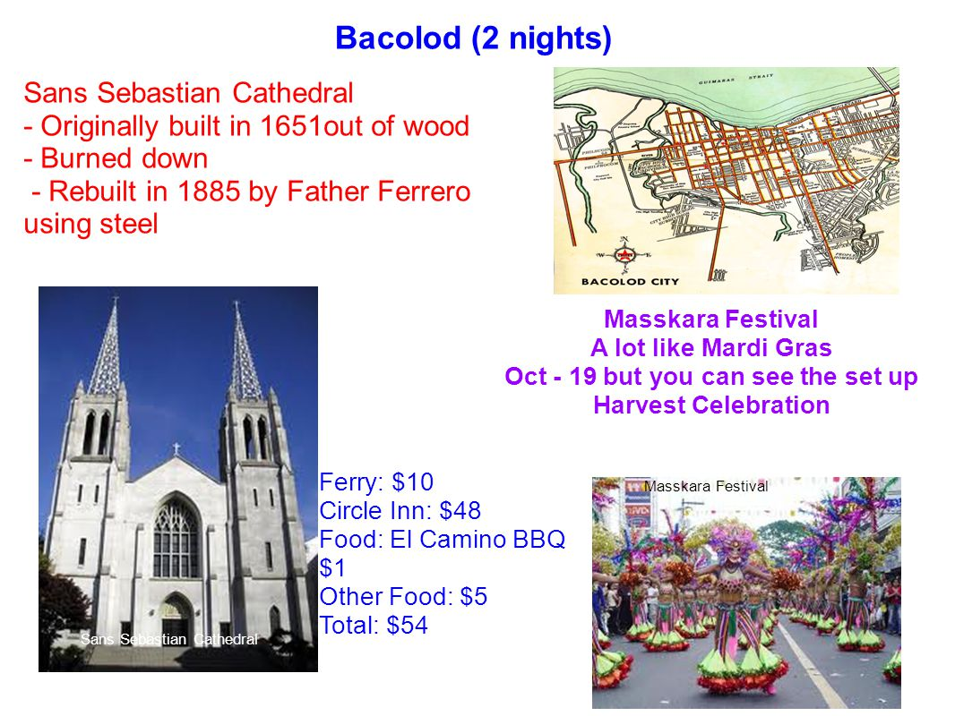 Bacolod (2 nights) Sans Sebastian Cathedral - Originally built in 1651out of wood - Burned down - Rebuilt in 1885 by Father Ferrero using steel Masska
