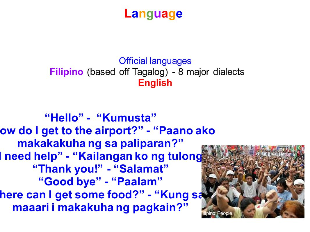 Language Language Official languages Filipino (based off Tagalog) - 8 major dialects English Hello - Kumusta How do I get to the airport.