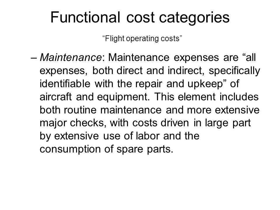 Functional cost categories Flight operating costs –Maintenance: Maintenance expenses are all expenses, both direct and indirect, specifically identifiable with the repair and upkeep of aircraft and equipment.