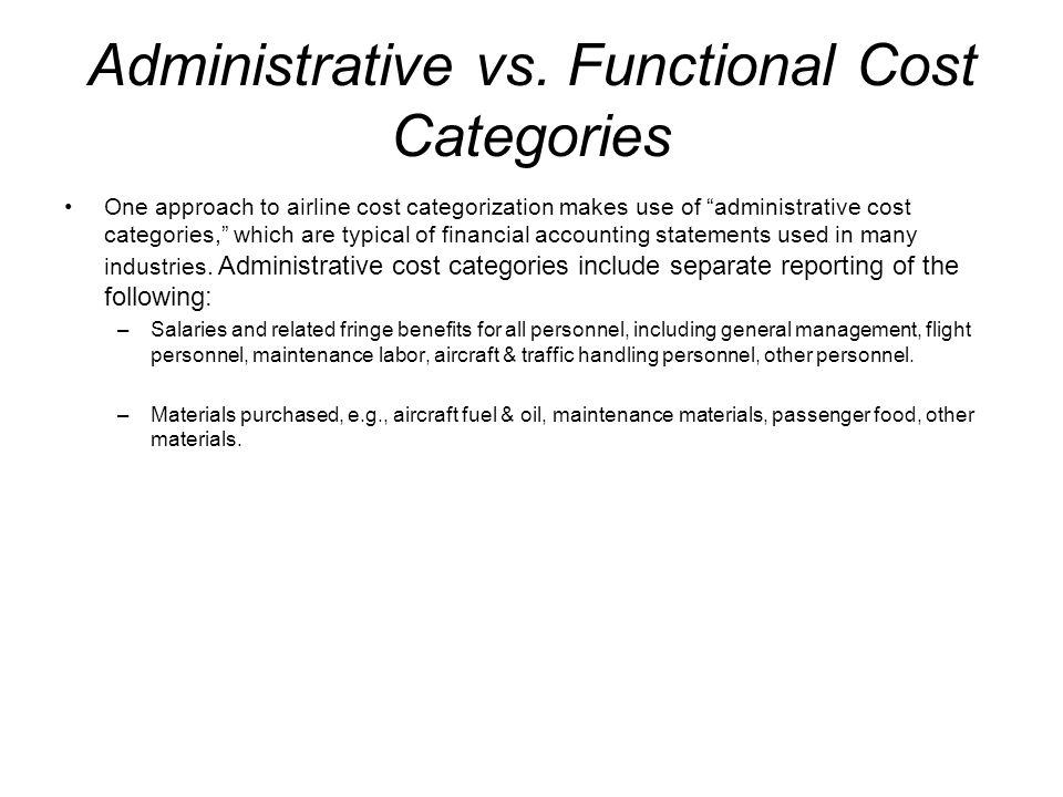 Administrative vs. Functional Cost Categories One approach to airline cost categorization makes use of administrative cost categories, which are typic