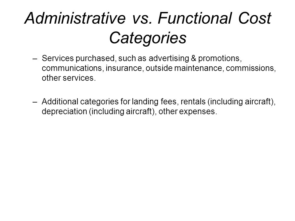 Administrative vs. Functional Cost Categories –Services purchased, such as advertising & promotions, communications, insurance, outside maintenance, c