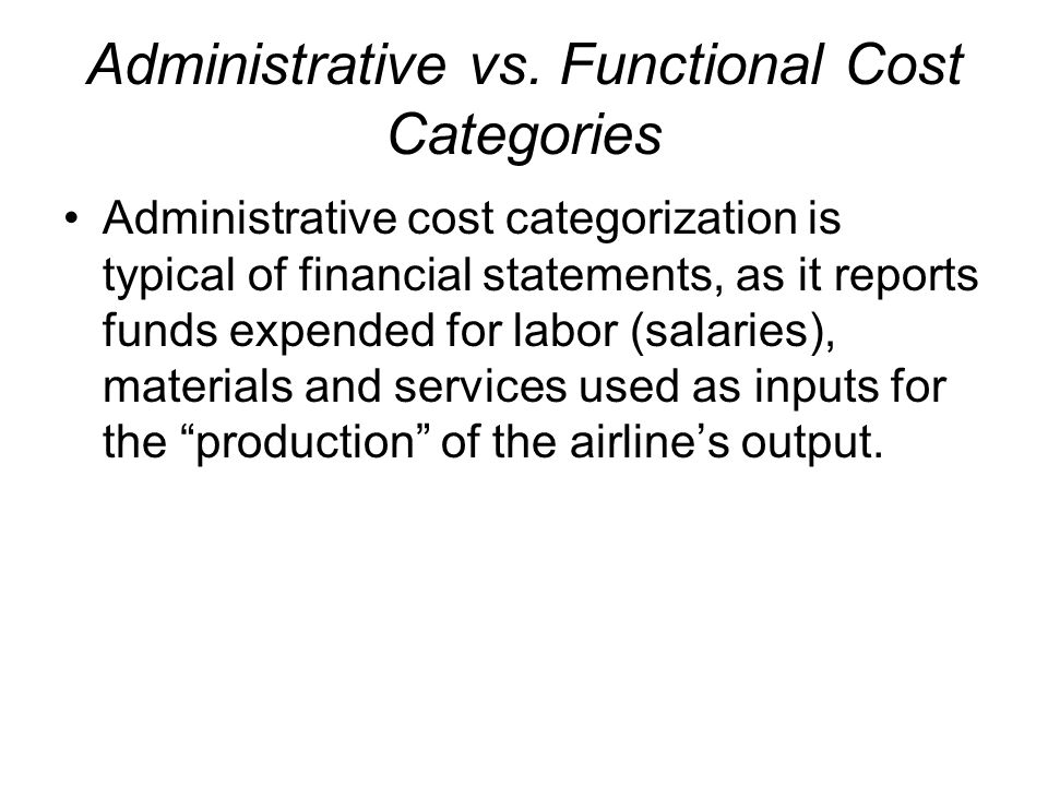 Administrative vs. Functional Cost Categories Administrative cost categorization is typical of financial statements, as it reports funds expended for