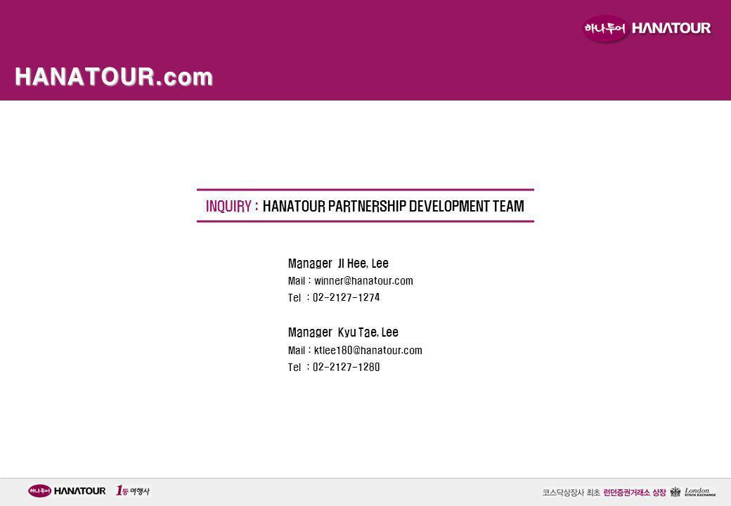 HANATOUR.com INQUIRY : HANATOUR PARTNERSHIP DEVELOPMENT TEAM Manager JI Hee, Lee Mail : winner@hanatour.com Tel : 02-2127-1274 Manager Kyu Tae, Lee Ma