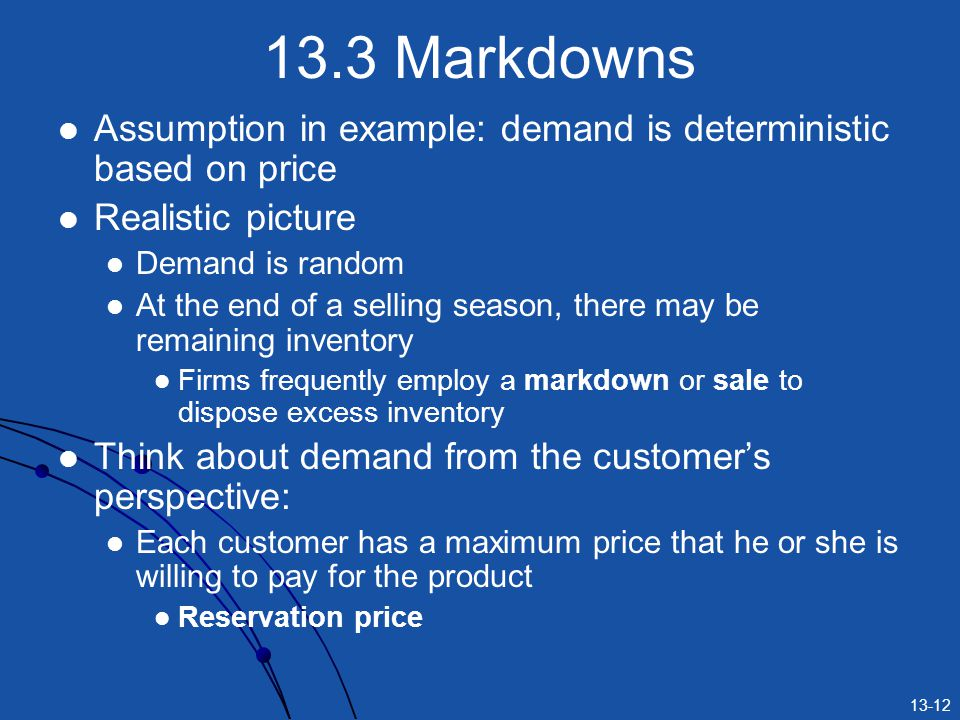 13-12 13.3 Markdowns Assumption in example: demand is deterministic based on price Realistic picture Demand is random At the end of a selling season, there may be remaining inventory Firms frequently employ a markdown or sale to dispose excess inventory Think about demand from the customers perspective: Each customer has a maximum price that he or she is willing to pay for the product Reservation price