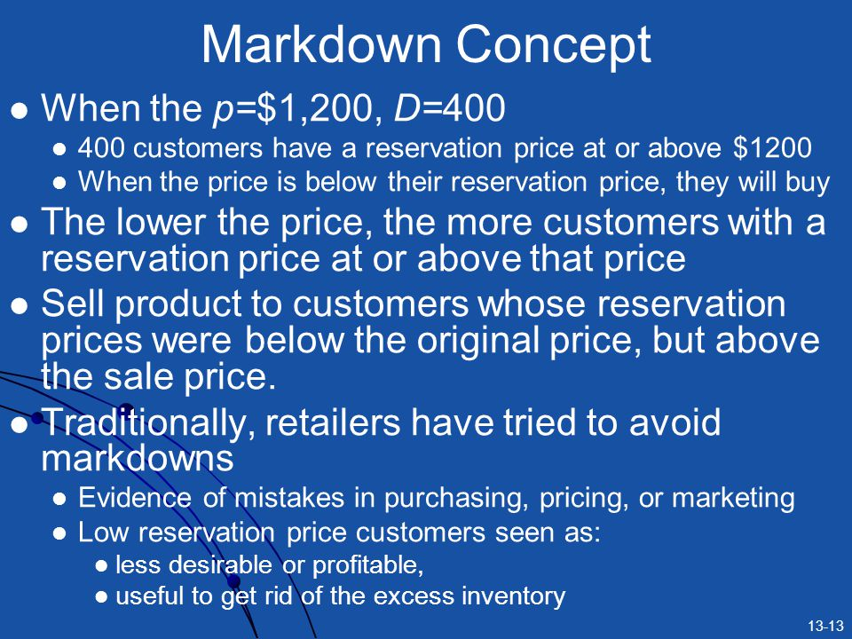 13-13 Markdown Concept When the p=$1,200, D=400 400 customers have a reservation price at or above $1200 When the price is below their reservation price, they will buy The lower the price, the more customers with a reservation price at or above that price Sell product to customers whose reservation prices were below the original price, but above the sale price.