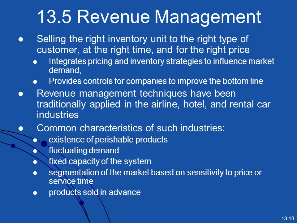 13-18 13.5 Revenue Management Selling the right inventory unit to the right type of customer, at the right time, and for the right price Integrates pr
