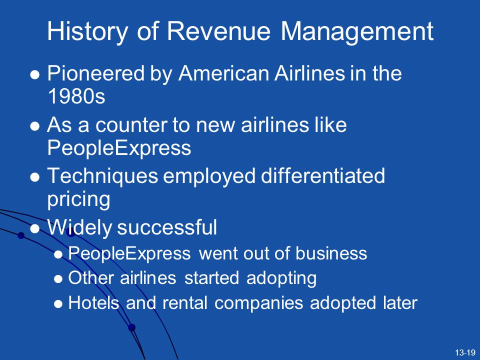 13-19 History of Revenue Management Pioneered by American Airlines in the 1980s As a counter to new airlines like PeopleExpress Techniques employed di
