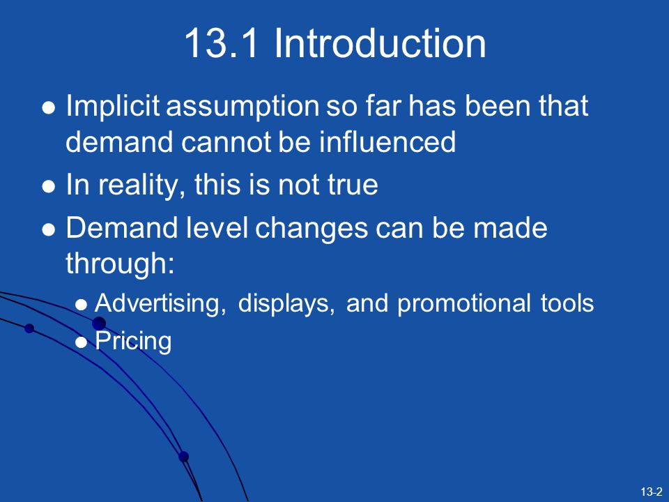 13-2 13.1 Introduction Implicit assumption so far has been that demand cannot be influenced In reality, this is not true Demand level changes can be m
