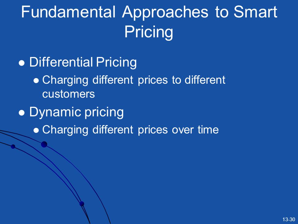 13-30 Fundamental Approaches to Smart Pricing Differential Pricing Charging different prices to different customers Dynamic pricing Charging different prices over time
