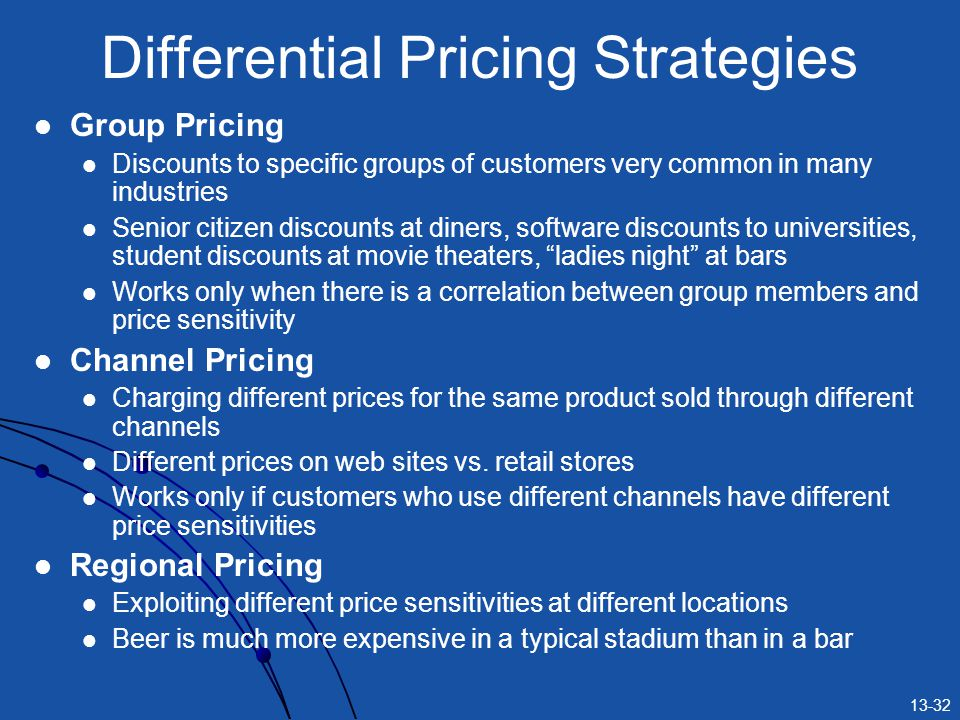 13-32 Differential Pricing Strategies Group Pricing Discounts to specific groups of customers very common in many industries Senior citizen discounts