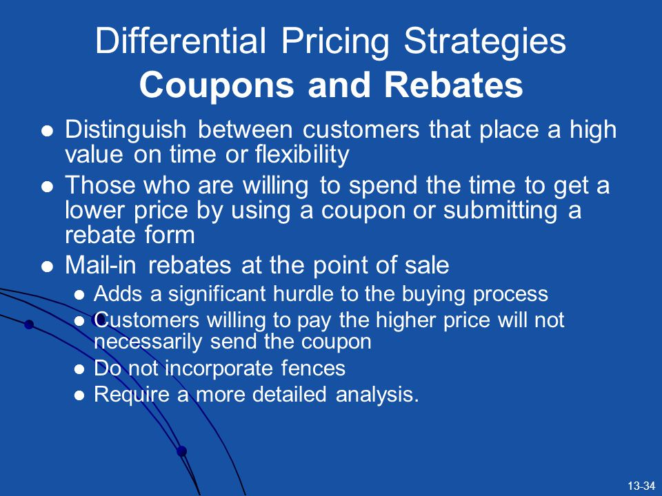 13-34 Differential Pricing Strategies Coupons and Rebates Distinguish between customers that place a high value on time or flexibility Those who are willing to spend the time to get a lower price by using a coupon or submitting a rebate form Mail-in rebates at the point of sale Adds a significant hurdle to the buying process Customers willing to pay the higher price will not necessarily send the coupon Do not incorporate fences Require a more detailed analysis.