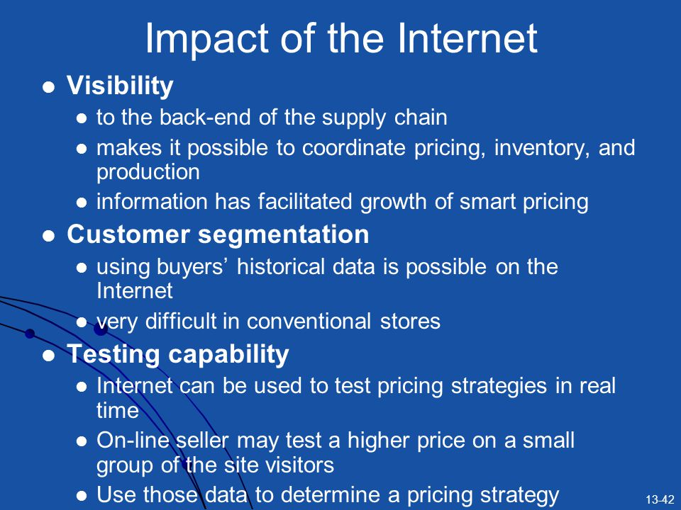 13-42 Impact of the Internet Visibility to the back-end of the supply chain makes it possible to coordinate pricing, inventory, and production information has facilitated growth of smart pricing Customer segmentation using buyers historical data is possible on the Internet very difficult in conventional stores Testing capability Internet can be used to test pricing strategies in real time On-line seller may test a higher price on a small group of the site visitors Use those data to determine a pricing strategy