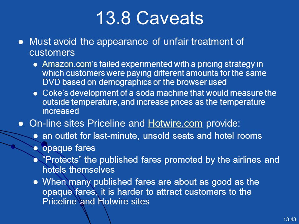 13-43 13.8 Caveats Must avoid the appearance of unfair treatment of customers Amazon.coms failed experimented with a pricing strategy in which customers were paying different amounts for the same DVD based on demographics or the browser used Amazon.com Cokes development of a soda machine that would measure the outside temperature, and increase prices as the temperature increased On-line sites Priceline and Hotwire.com provide:Hotwire.com an outlet for last-minute, unsold seats and hotel rooms opaque fares Protects the published fares promoted by the airlines and hotels themselves When many published fares are about as good as the opaque fares, it is harder to attract customers to the Priceline and Hotwire sites