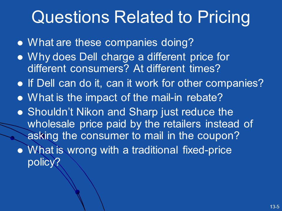 13-5 Questions Related to Pricing What are these companies doing? Why does Dell charge a different price for different consumers? At different times?