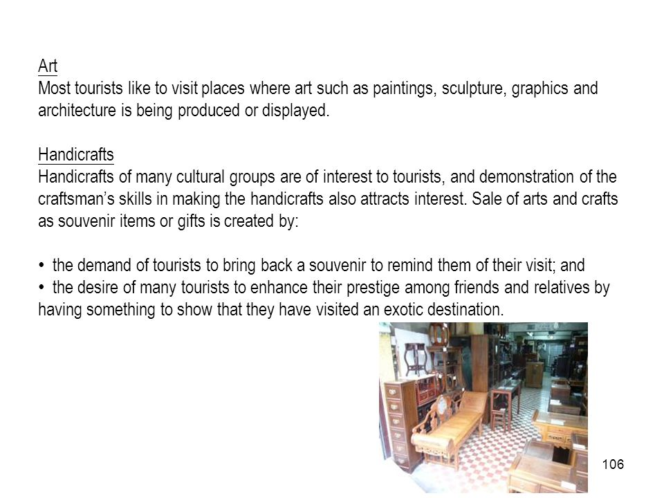 106 Art Most tourists like to visit places where art such as paintings, sculpture, graphics and architecture is being produced or displayed. Handicraf