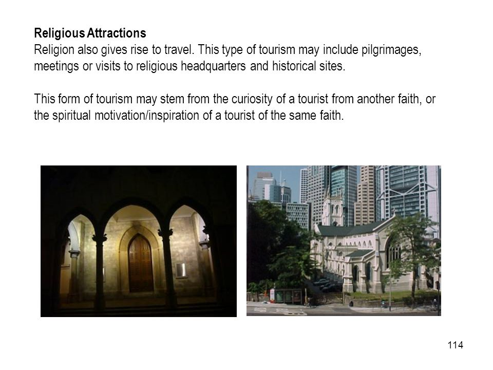 114 Religious Attractions Religion also gives rise to travel. This type of tourism may include pilgrimages, meetings or visits to religious headquarte