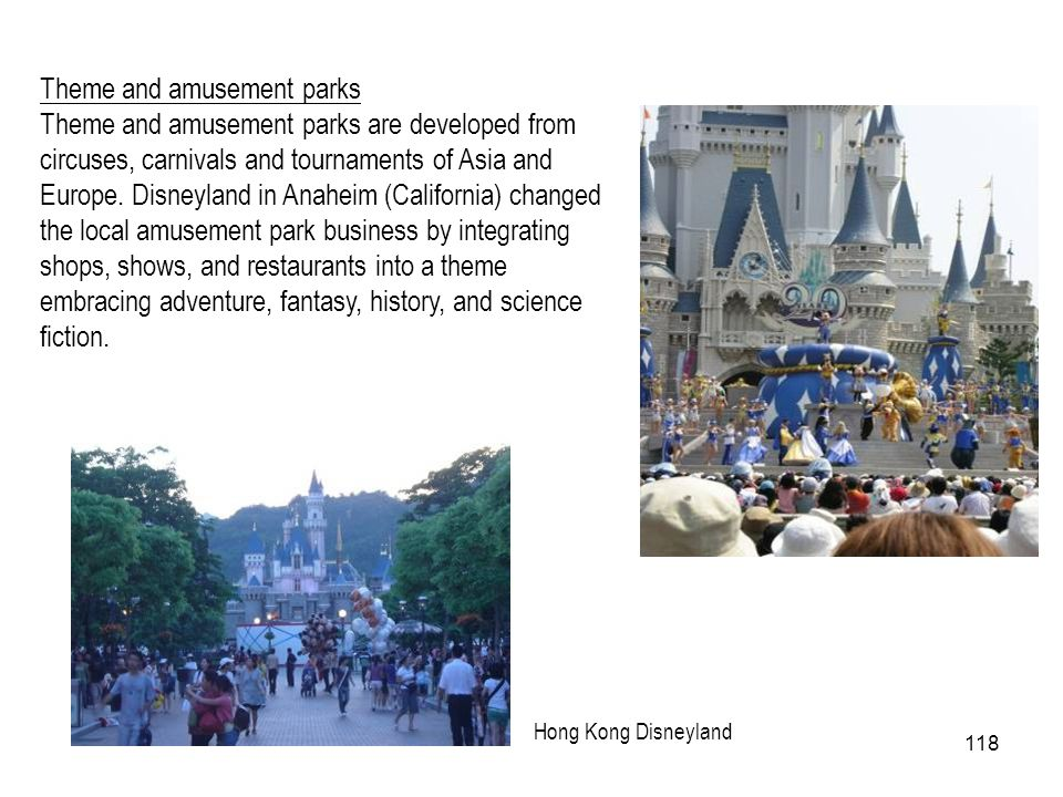 118 Theme and amusement parks Theme and amusement parks are developed from circuses, carnivals and tournaments of Asia and Europe. Disneyland in Anahe