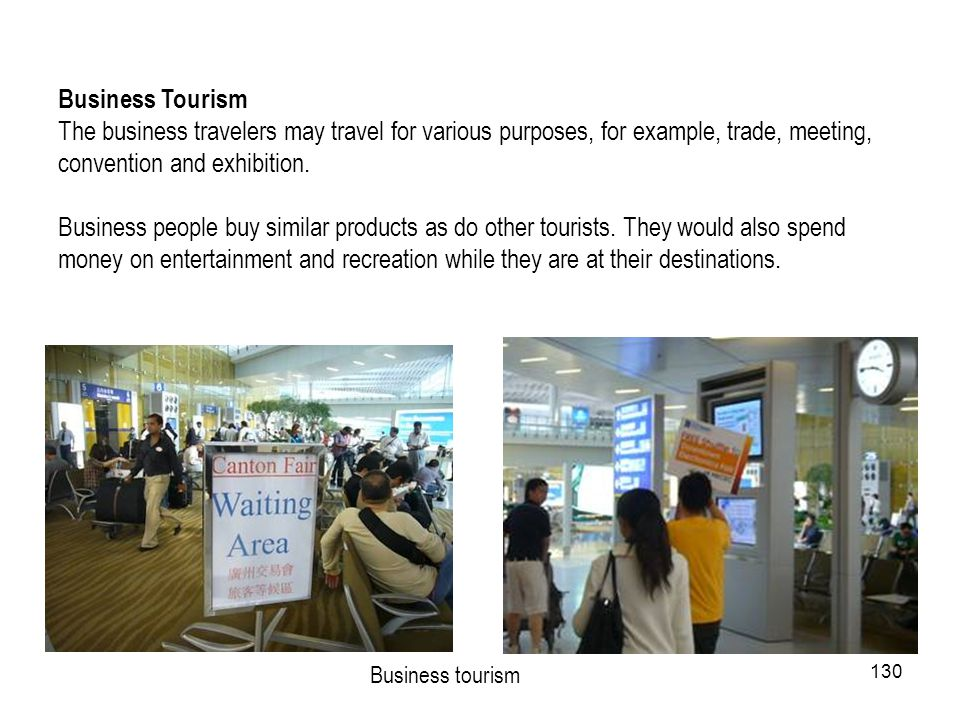 130 Business tourism Business Tourism The business travelers may travel for various purposes, for example, trade, meeting, convention and exhibition.