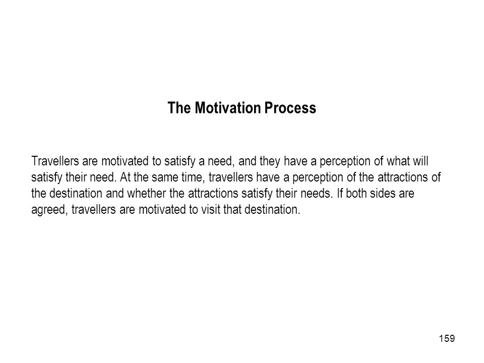 159 The Motivation Process Travellers are motivated to satisfy a need, and they have a perception of what will satisfy their need. At the same time, t