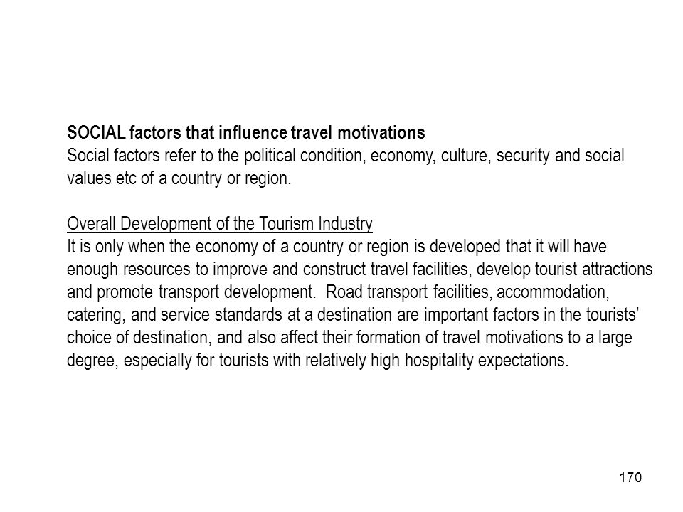 170 SOCIAL factors that influence travel motivations Social factors refer to the political condition, economy, culture, security and social values etc