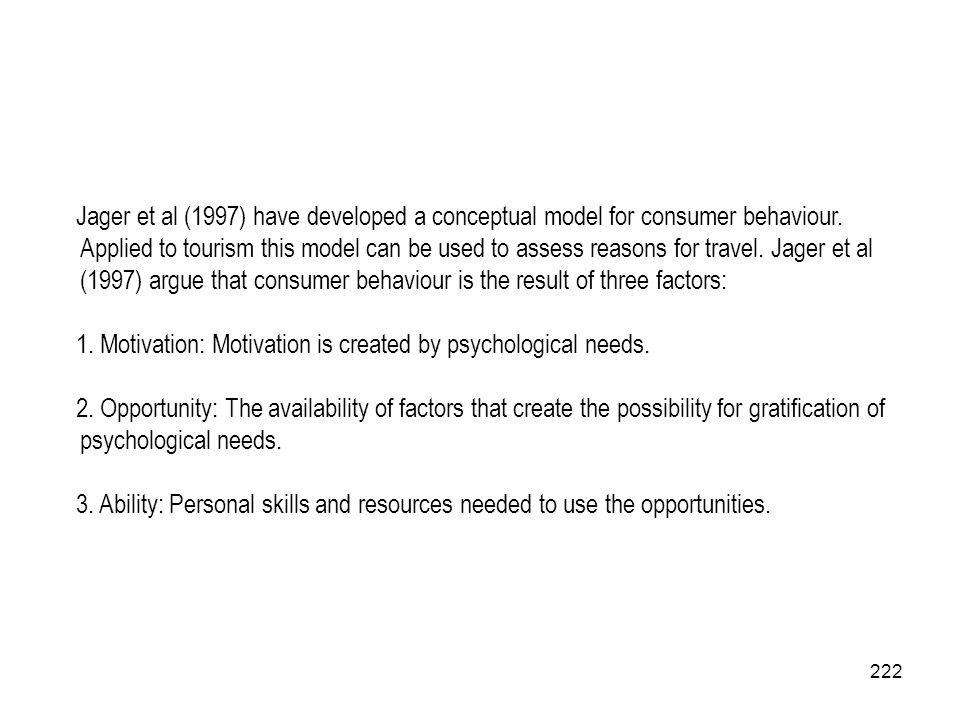 222 Jager et al (1997) have developed a conceptual model for consumer behaviour. Applied to tourism this model can be used to assess reasons for trave