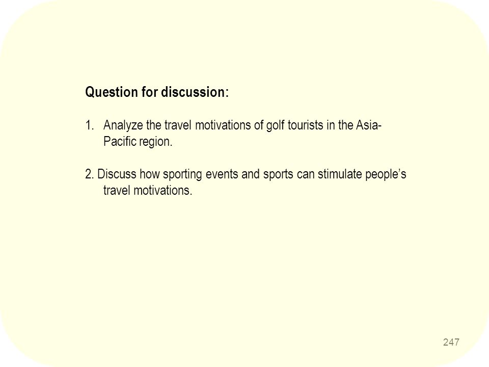 247 Question for discussion: 1.Analyze the travel motivations of golf tourists in the Asia- Pacific region. 2. Discuss how sporting events and sports