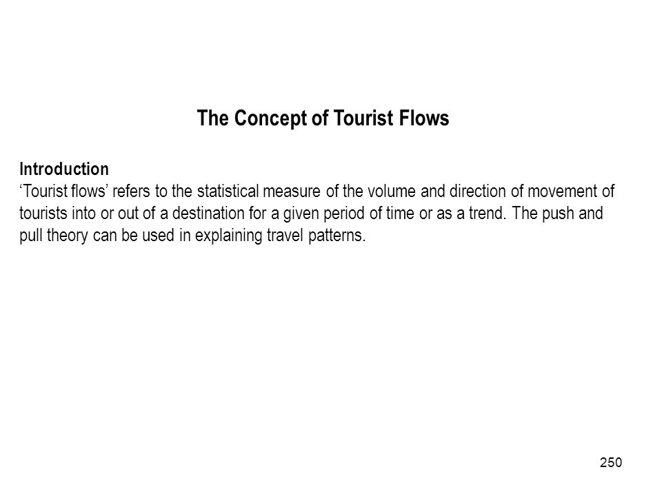 250 The Concept of Tourist Flows Introduction Tourist flows refers to the statistical measure of the volume and direction of movement of tourists into