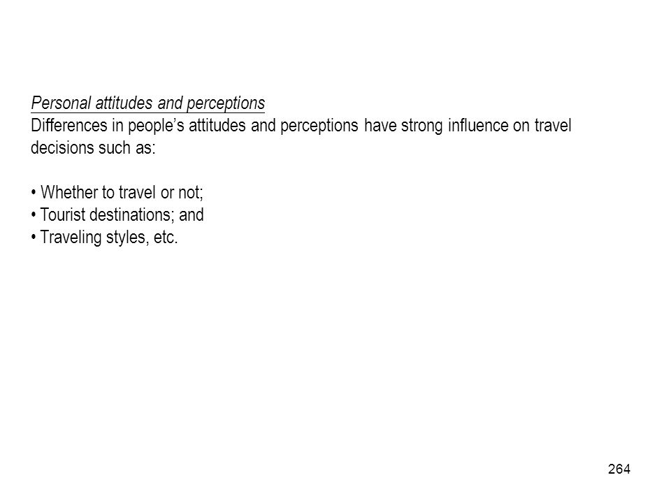 264 Personal attitudes and perceptions Differences in peoples attitudes and perceptions have strong influence on travel decisions such as: Whether to