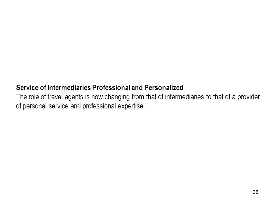 28 Service of Intermediaries Professional and Personalized The role of travel agents is now changing from that of intermediaries to that of a provider