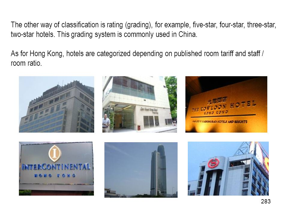 283 The other way of classification is rating (grading), for example, five-star, four-star, three-star, two-star hotels. This grading system is common