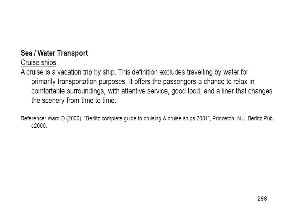 288 Sea / Water Transport Cruise ships A cruise is a vacation trip by ship. This definition excludes travelling by water for primarily transportation