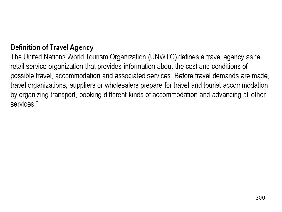 300 Definition of Travel Agency The United Nations World Tourism Organization (UNWTO) defines a travel agency as a retail service organization that pr