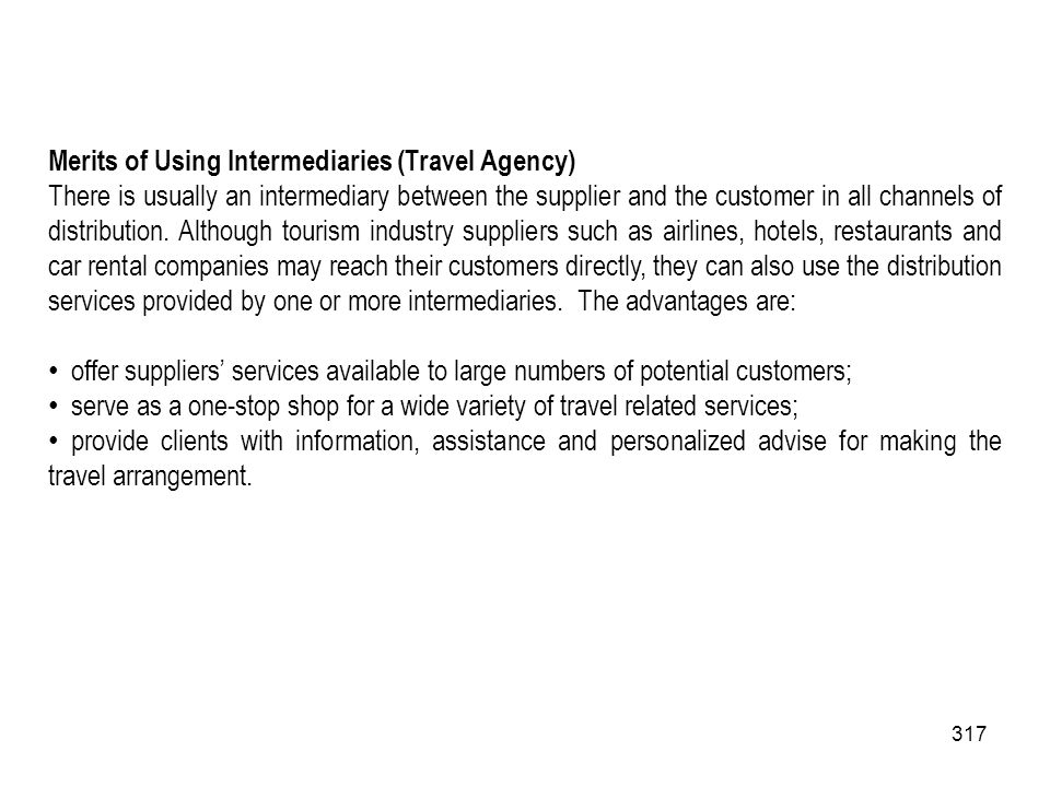 317 Merits of Using Intermediaries (Travel Agency) There is usually an intermediary between the supplier and the customer in all channels of distribut