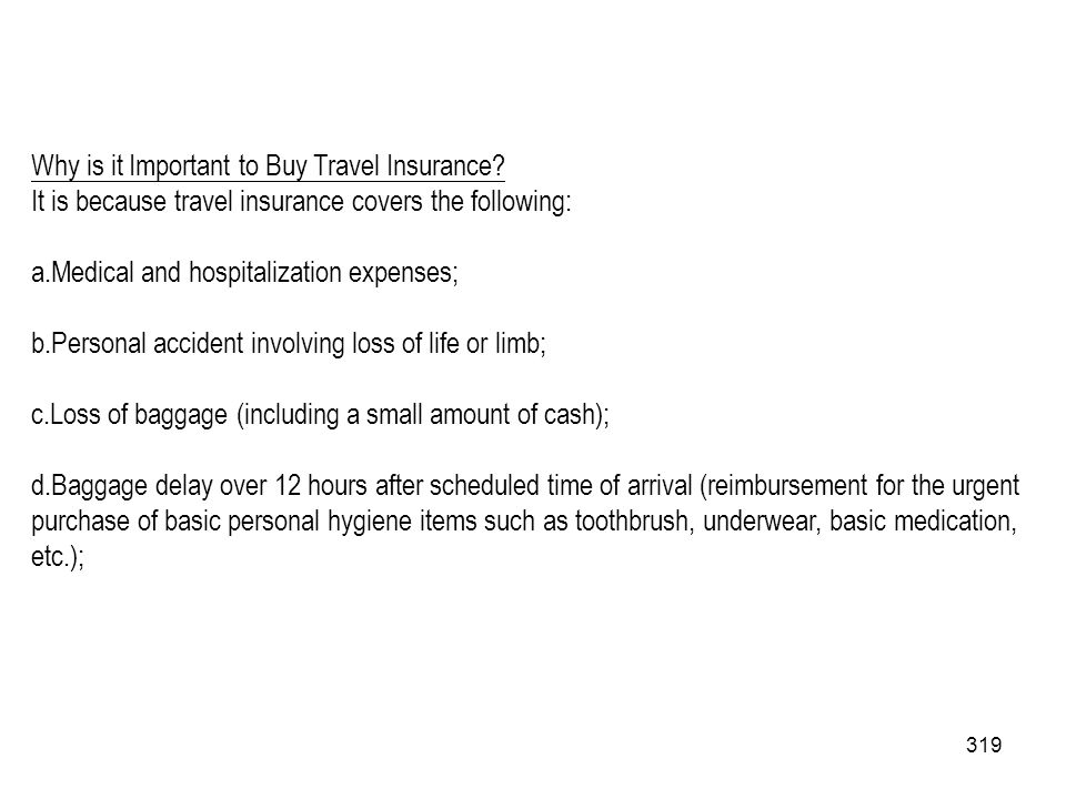 319 Why is it Important to Buy Travel Insurance? It is because travel insurance covers the following: a.Medical and hospitalization expenses; b.Person