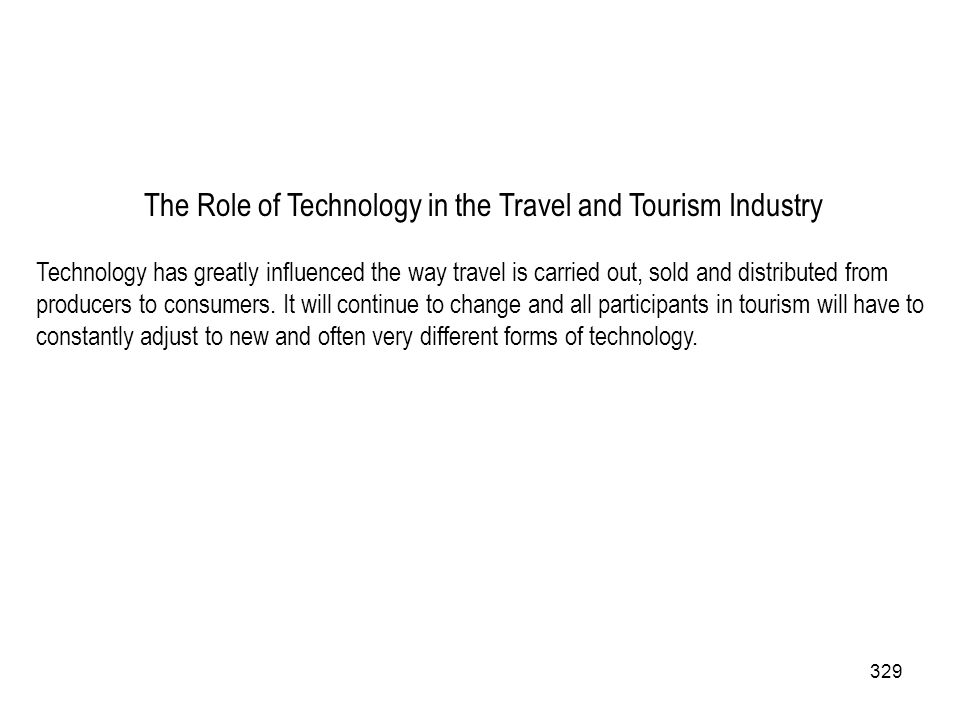329 The Role of Technology in the Travel and Tourism Industry Technology has greatly influenced the way travel is carried out, sold and distributed fr