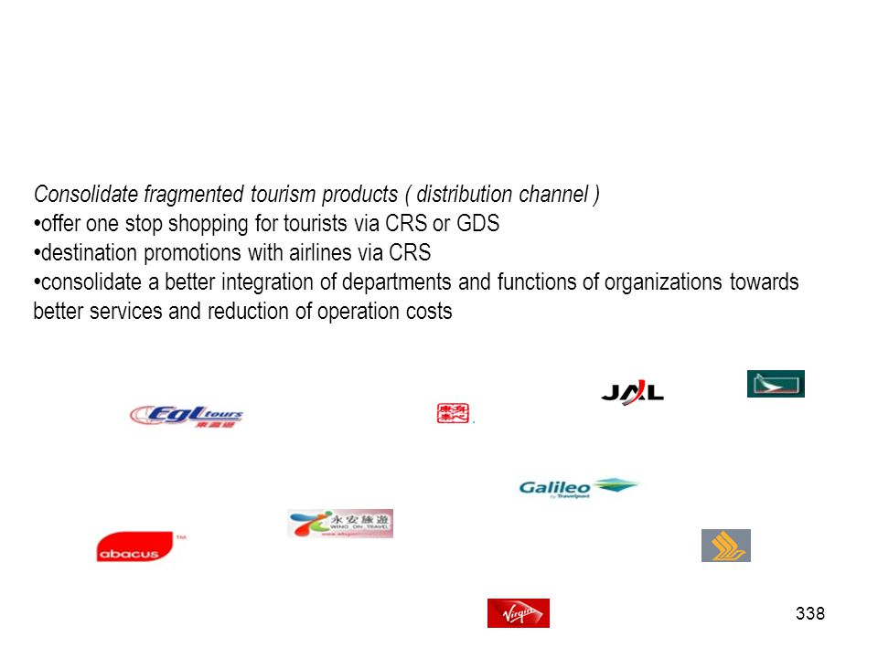 338 Consolidate fragmented tourism products ( distribution channel ) offer one stop shopping for tourists via CRS or GDS destination promotions with a