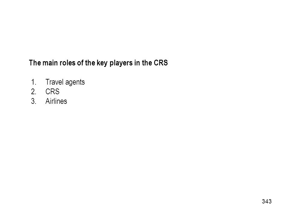 343 The main roles of the key players in the CRS 1.Travel agents 2.CRS 3.Airlines