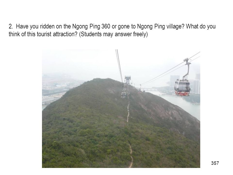 357 2. Have you ridden on the Ngong Ping 360 or gone to Ngong Ping village? What do you think of this tourist attraction? (Students may answer freely)