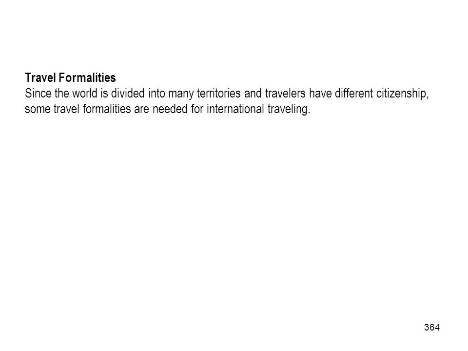 364 Travel Formalities Since the world is divided into many territories and travelers have different citizenship, some travel formalities are needed f